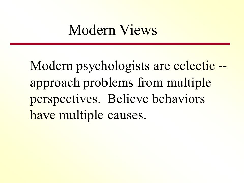 Modern Views Modern psychologists are eclectic -- approach problems from multiple perspectives.