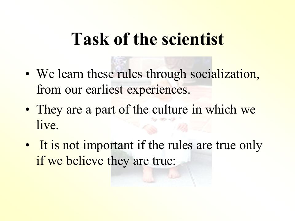 Task of the scientist We learn these rules through socialization, from our earliest experiences.