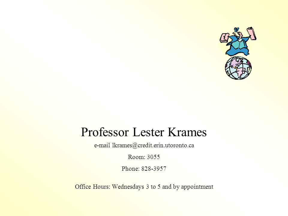 Professor Lester Krames e-mail lkrames@credit.erin.utoronto.ca Room: 3055 Phone: 828-3957 Office Hours: Wednesdays 3 to 5 and by appointment