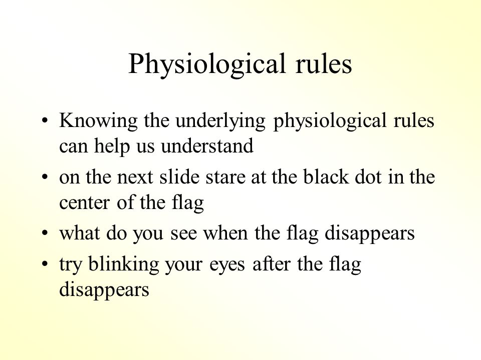 Physiological rules Knowing the underlying physiological rules can help us understand on the next slide stare at the black dot in the center of the flag what do you see when the flag disappears try blinking your eyes after the flag disappears