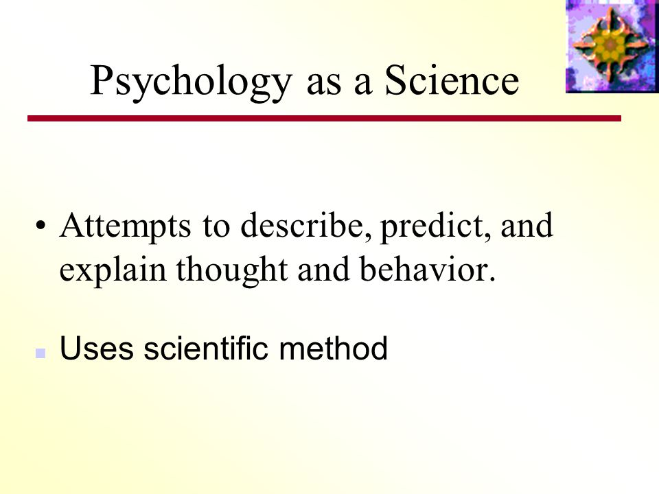 Psychology as a Science Attempts to describe, predict, and explain thought and behavior.