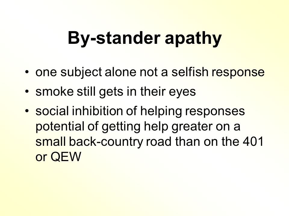 By-stander apathy one subject alone not a selfish response smoke still gets in their eyes social inhibition of helping responses potential of getting help greater on a small back-country road than on the 401 or QEW
