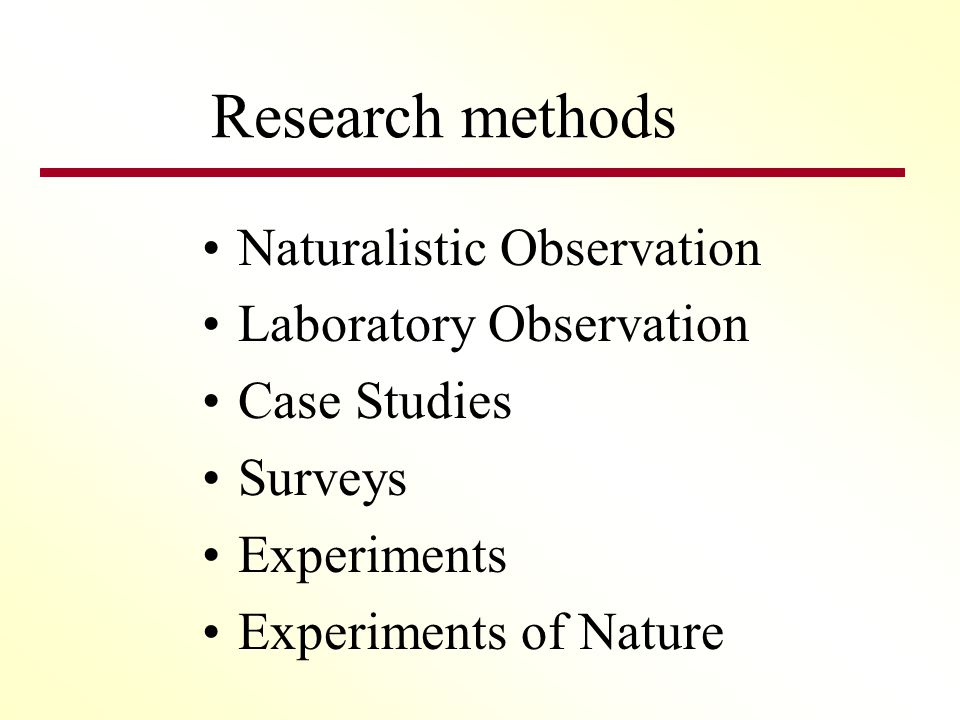 Research methods Naturalistic Observation Laboratory Observation Case Studies Surveys Experiments Experiments of Nature