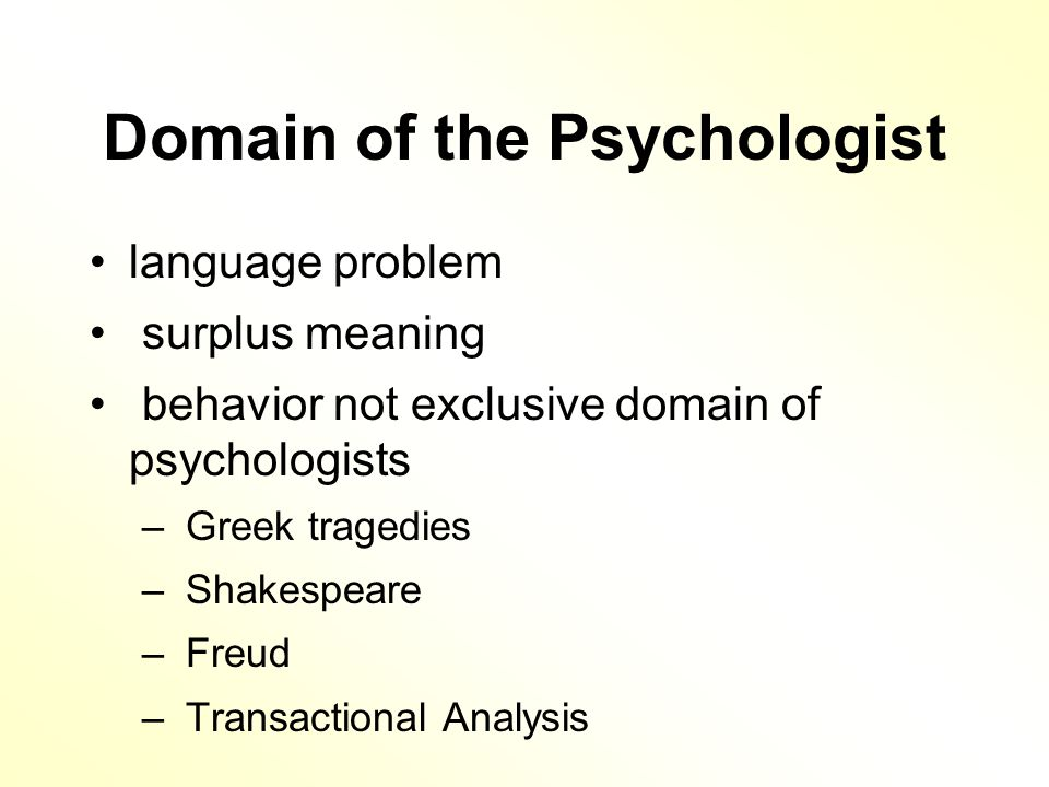 Domain of the Psychologist language problem surplus meaning behavior not exclusive domain of psychologists – Greek tragedies – Shakespeare – Freud – Transactional Analysis