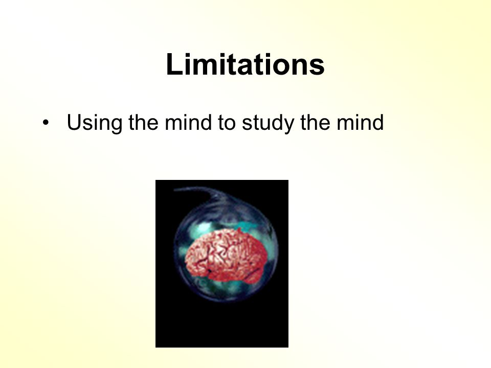 Limitations Using the mind to study the mind