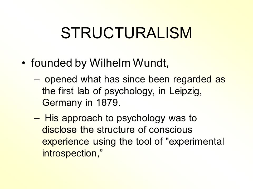 STRUCTURALISM founded by Wilhelm Wundt, – opened what has since been regarded as the first lab of psychology, in Leipzig, Germany in 1879.