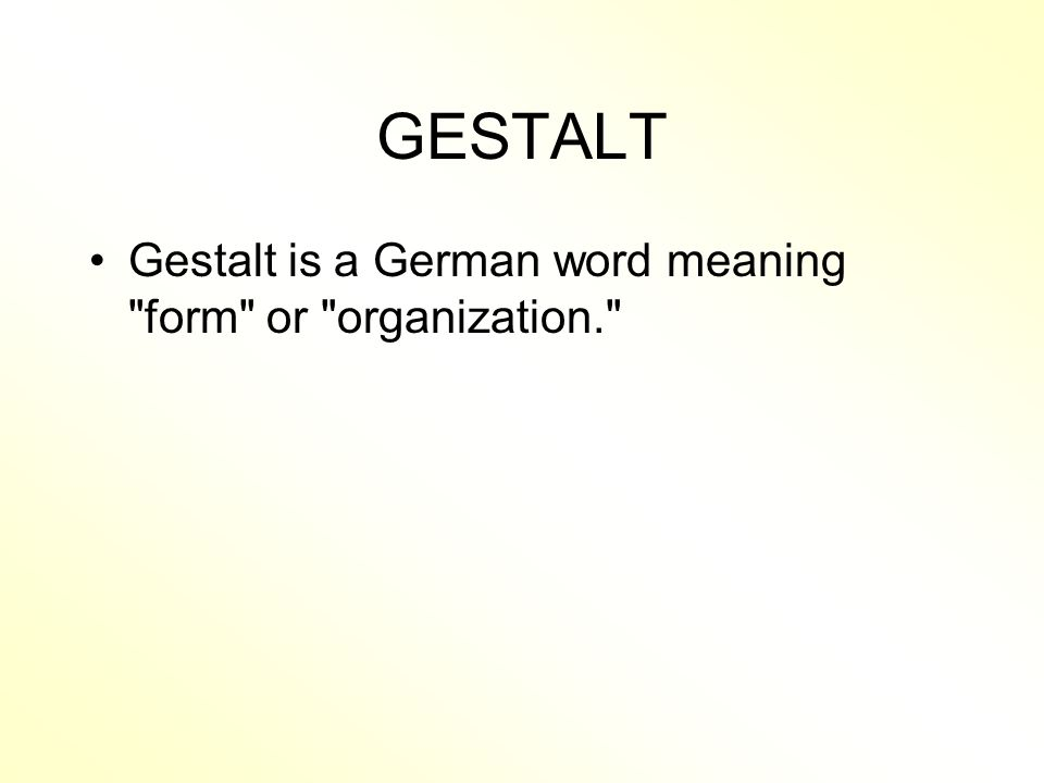 GESTALT Gestalt is a German word meaning form or organization.