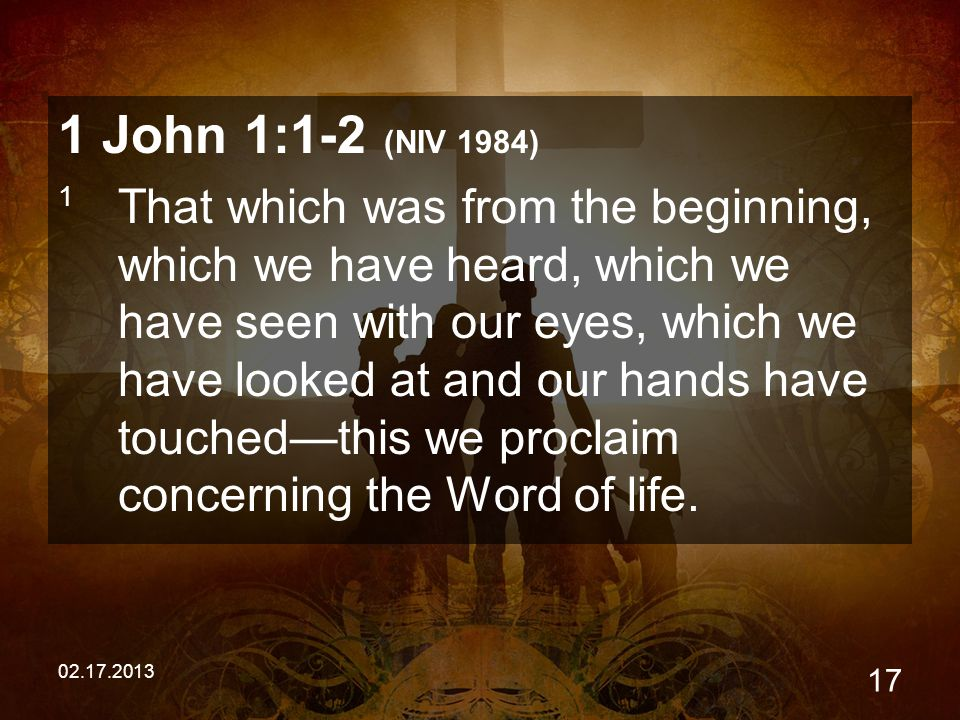 02.17.2013 17 1 John 1:1-2 (NIV 1984) 1 That which was from the beginning, which we have heard, which we have seen with our eyes, which we have looked at and our hands have touched—this we proclaim concerning the Word of life.