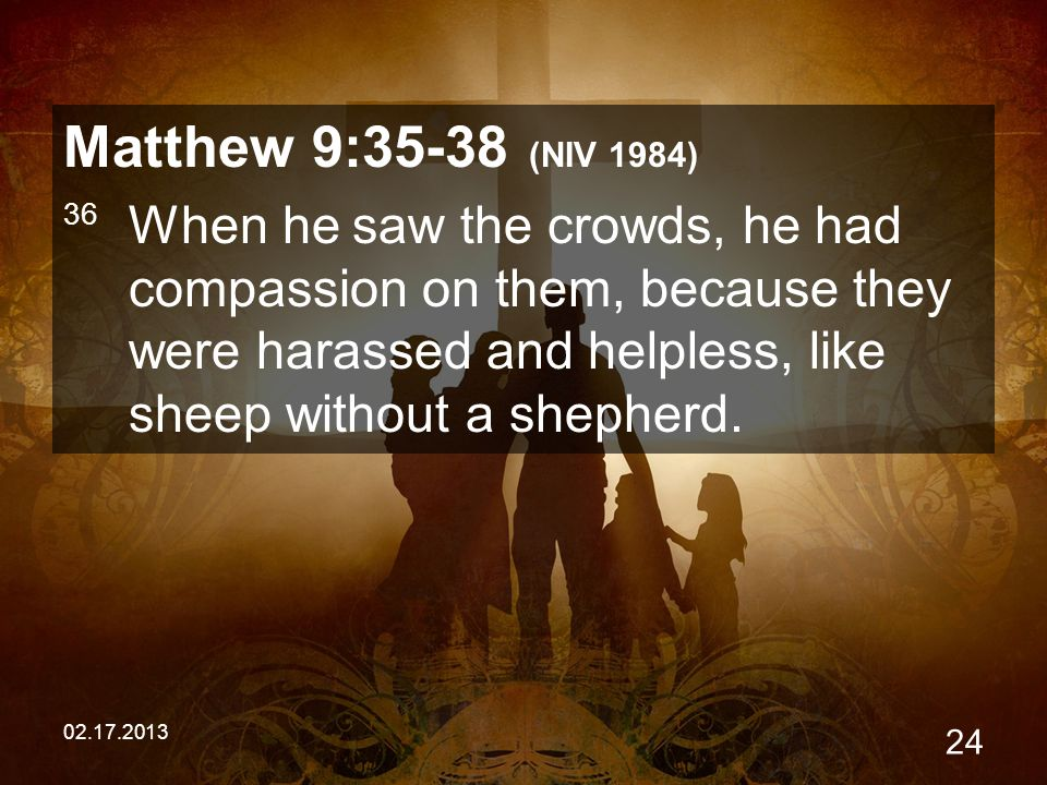 02.17.2013 24 Matthew 9:35-38 (NIV 1984) 36 When he saw the crowds, he had compassion on them, because they were harassed and helpless, like sheep without a shepherd.