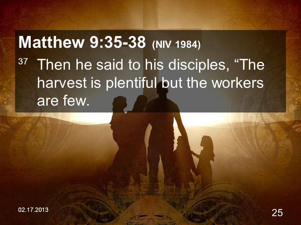 02.17.2013 25 Matthew 9:35-38 (NIV 1984) 37 Then he said to his disciples, The harvest is plentiful but the workers are few.
