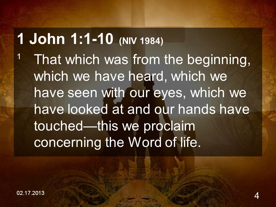 02.17.2013 4 1 John 1:1-10 (NIV 1984) 1 That which was from the beginning, which we have heard, which we have seen with our eyes, which we have looked at and our hands have touched—this we proclaim concerning the Word of life.