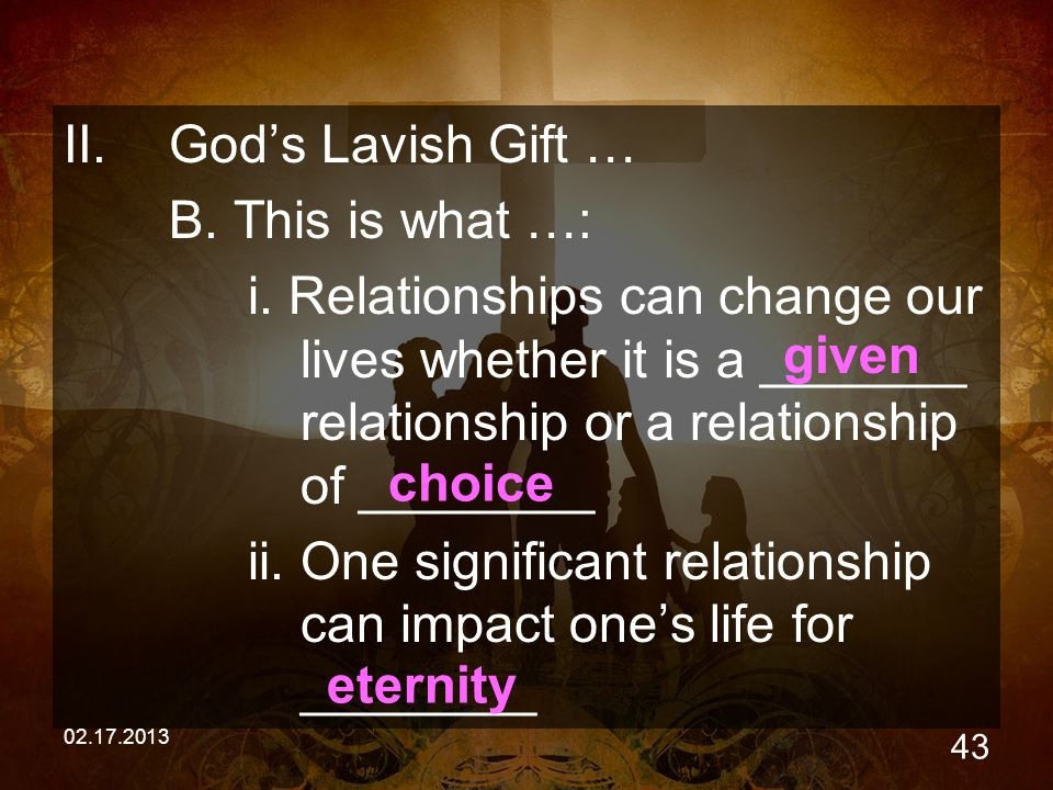 02.17.2013 43 II.God's Lavish Gift … B. This is what …: i. Relationships can change our lives whether it is a _______ relationship or a relationship o