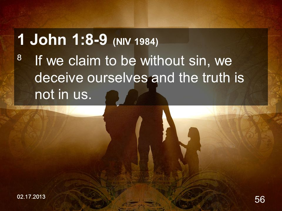 02.17.2013 56 1 John 1:8-9 (NIV 1984) 8 If we claim to be without sin, we deceive ourselves and the truth is not in us.