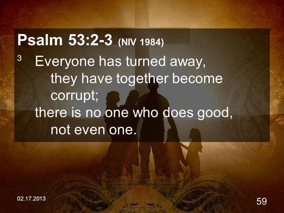 02.17.2013 59 Psalm 53:2-3 (NIV 1984) 3 Everyone has turned away, they have together become corrupt; there is no one who does good, not even one.