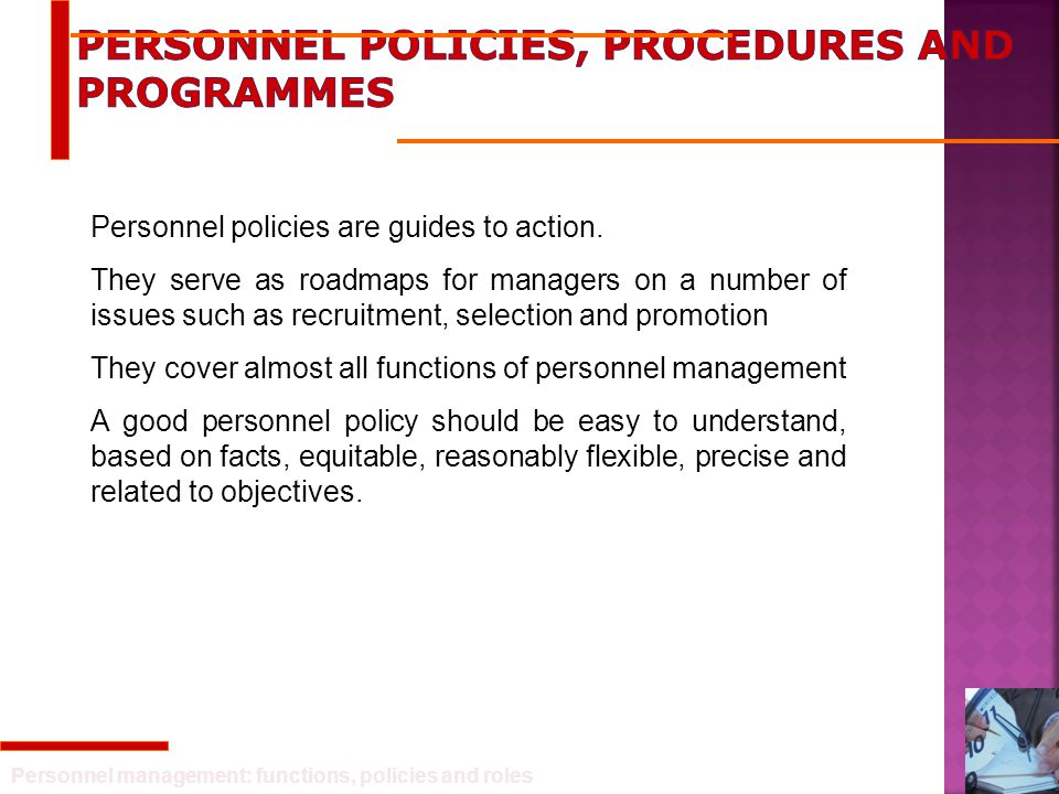 Personnel management: functions, policies and roles Personnel policies are guides to action. They serve as roadmaps for managers on a number of issues
