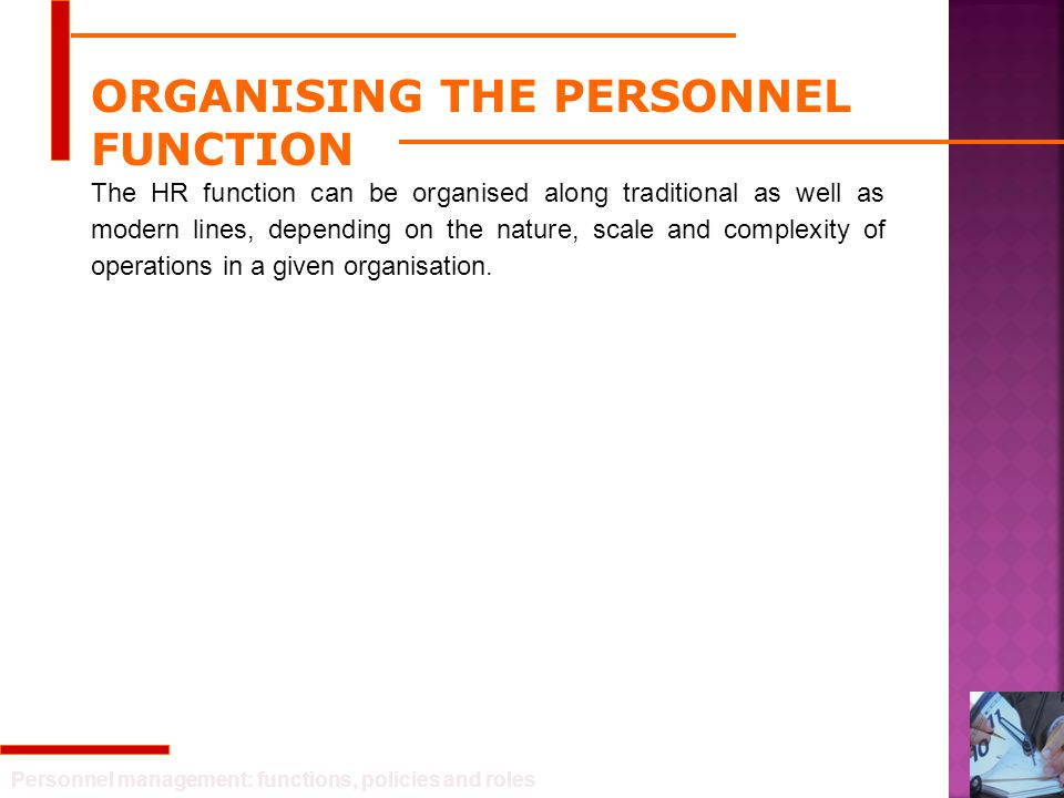 Personnel management: functions, policies and roles ORGANISING THE PERSONNEL FUNCTION The HR function can be organised along traditional as well as mo