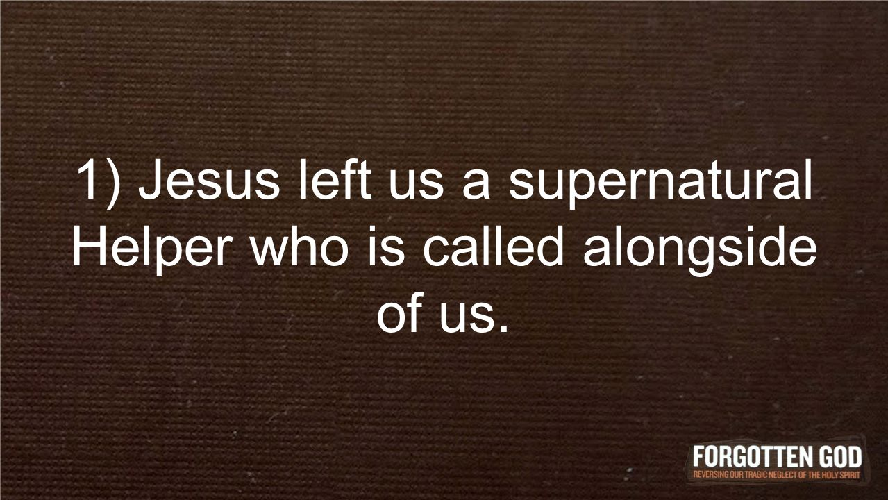 1) Jesus left us a supernatural Helper who is called alongside of us.