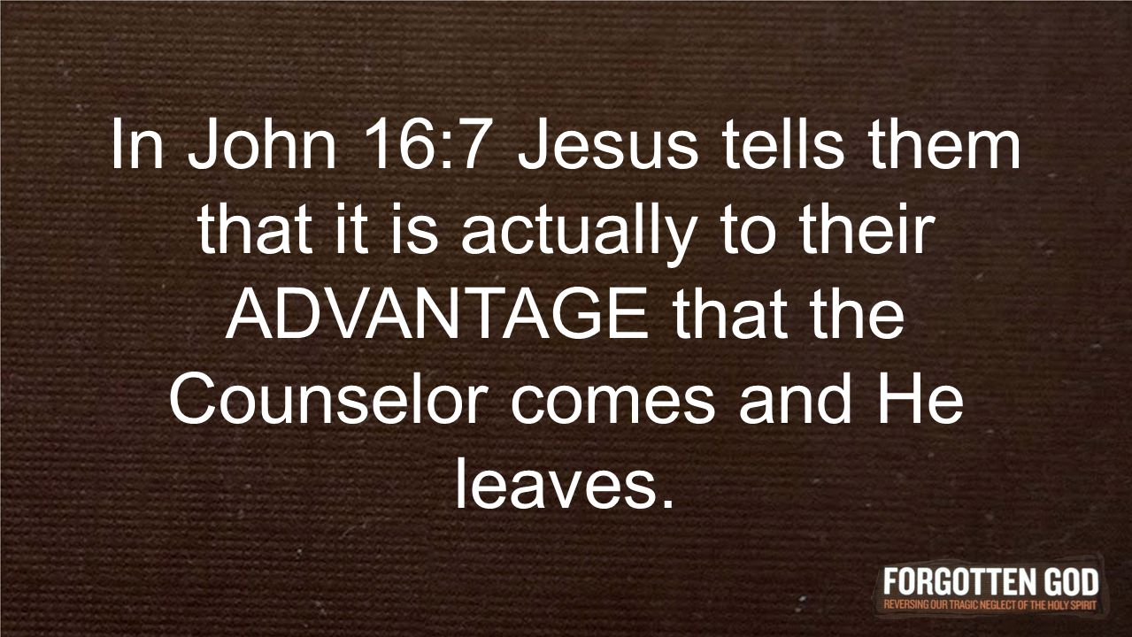 In John 16:7 Jesus tells them that it is actually to their ADVANTAGE that the Counselor comes and He leaves.