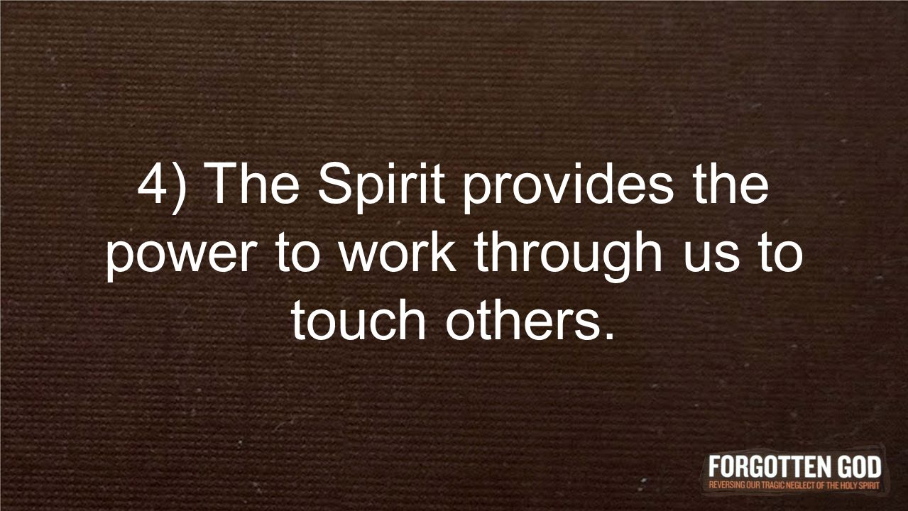 4) The Spirit provides the power to work through us to touch others.