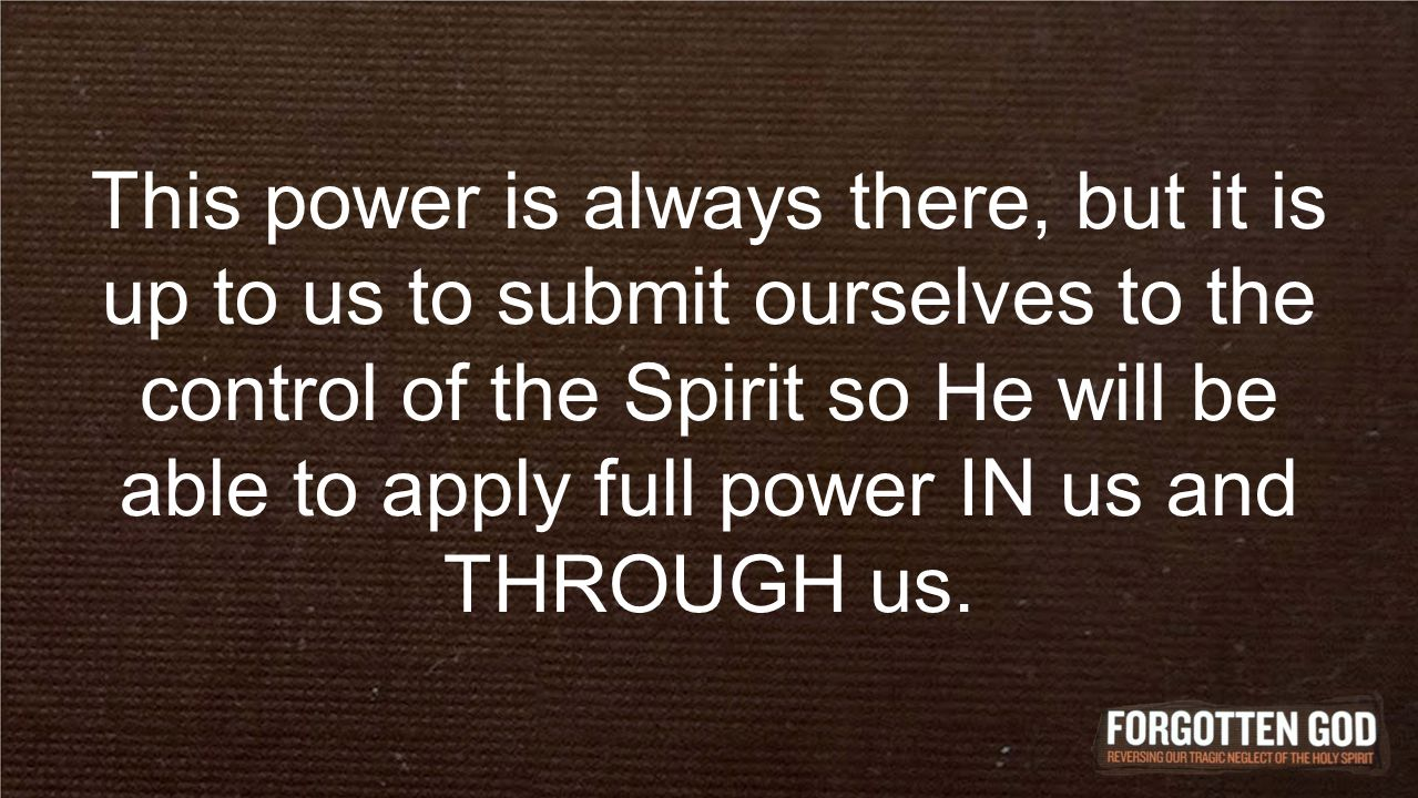 This power is always there, but it is up to us to submit ourselves to the control of the Spirit so He will be able to apply full power IN us and THROUGH us.