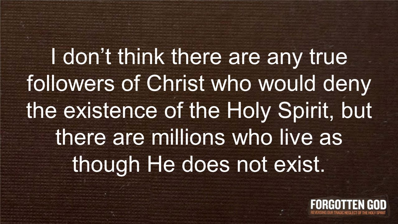 I don't think there are any true followers of Christ who would deny the existence of the Holy Spirit, but there are millions who live as though He does not exist.