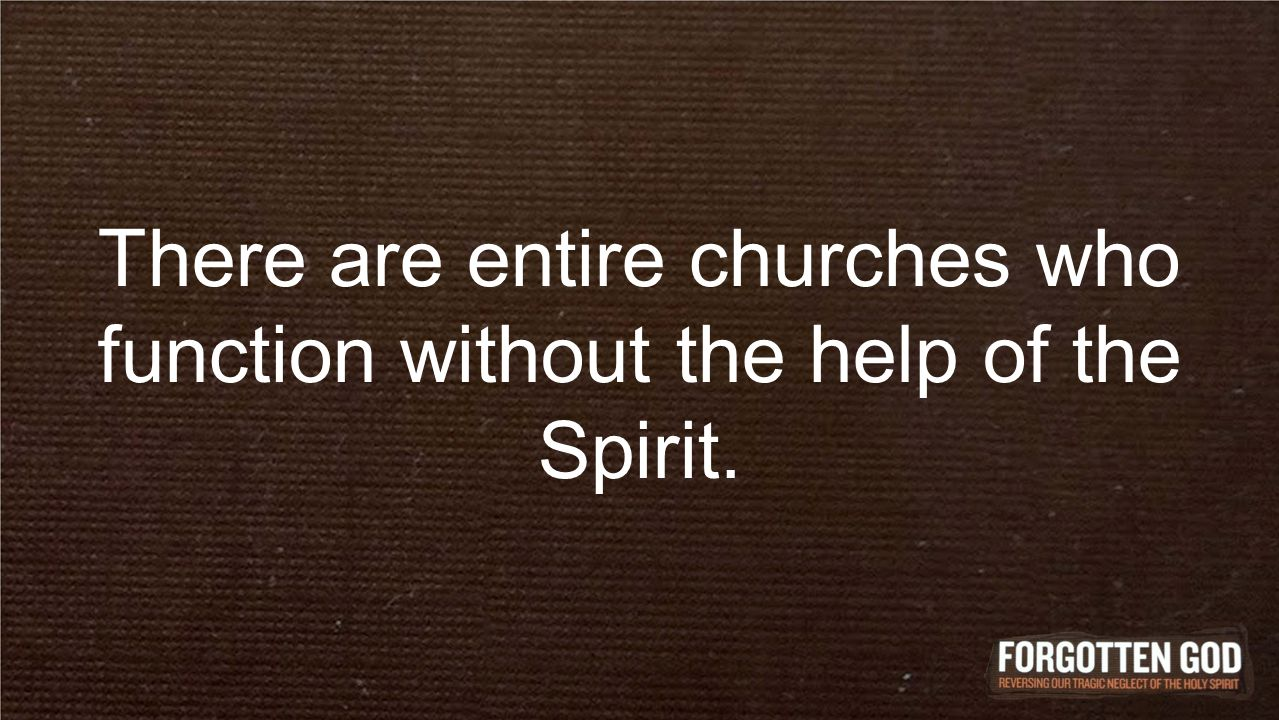 There are entire churches who function without the help of the Spirit.