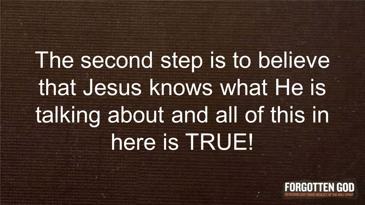 The second step is to believe that Jesus knows what He is talking about and all of this in here is TRUE!