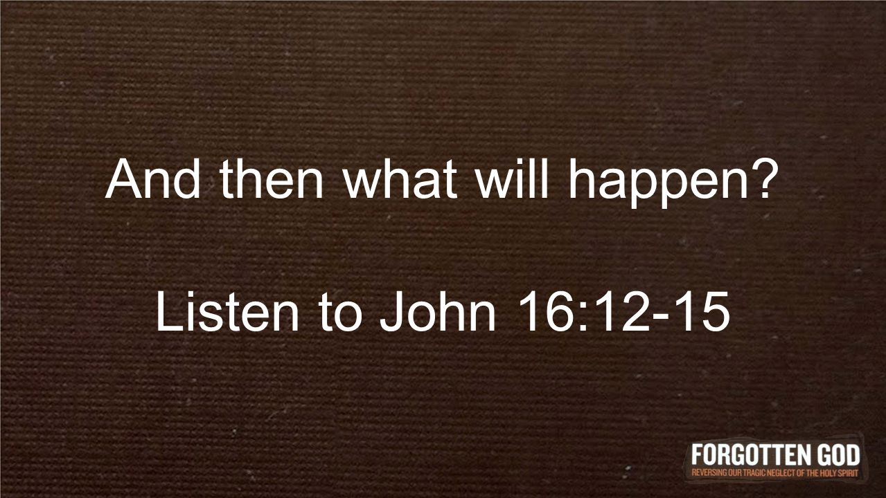And then what will happen Listen to John 16:12-15