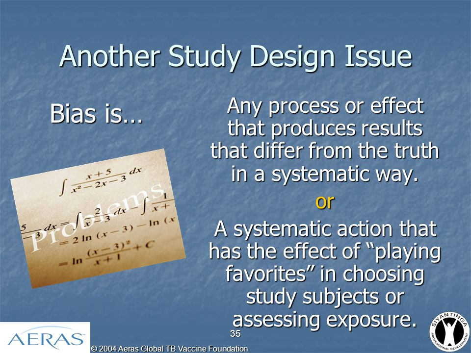 © 2004 Aeras Global TB Vaccine Foundation 36 Two Types of Bias Selection Bias: Wrong people in the study sample.