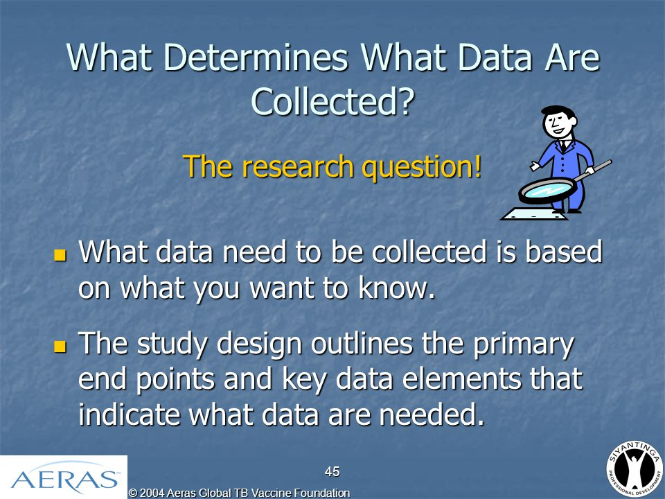 © 2004 Aeras Global TB Vaccine Foundation 46 How Are Data Collected.