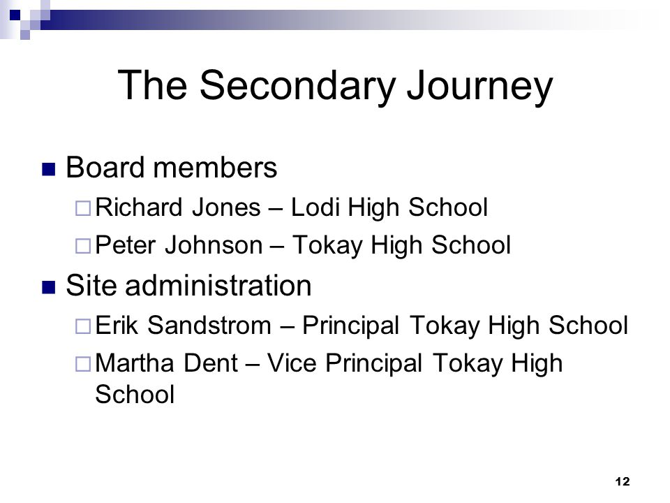 12 The Secondary Journey Board members  Richard Jones – Lodi High School  Peter Johnson – Tokay High School Site administration  Erik Sandstrom – Principal Tokay High School  Martha Dent – Vice Principal Tokay High School