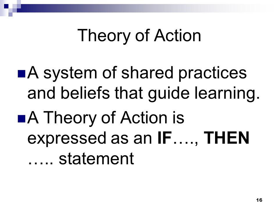 16 Theory of Action A system of shared practices and beliefs that guide learning.