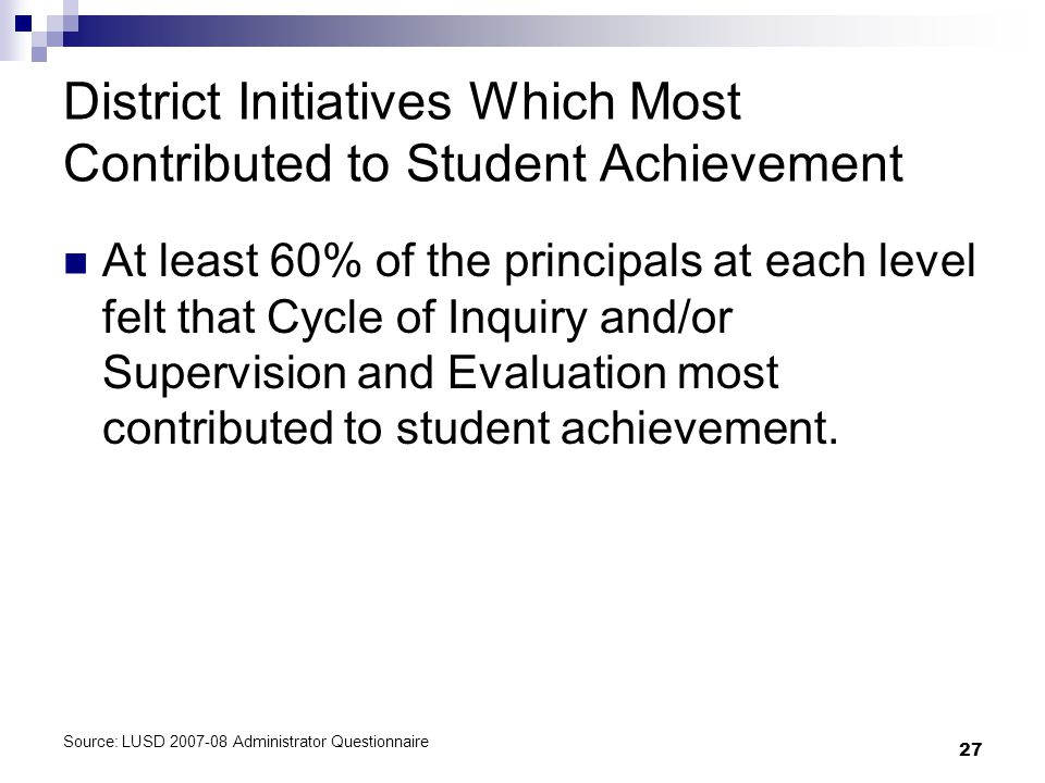 27 District Initiatives Which Most Contributed to Student Achievement At least 60% of the principals at each level felt that Cycle of Inquiry and/or Supervision and Evaluation most contributed to student achievement.