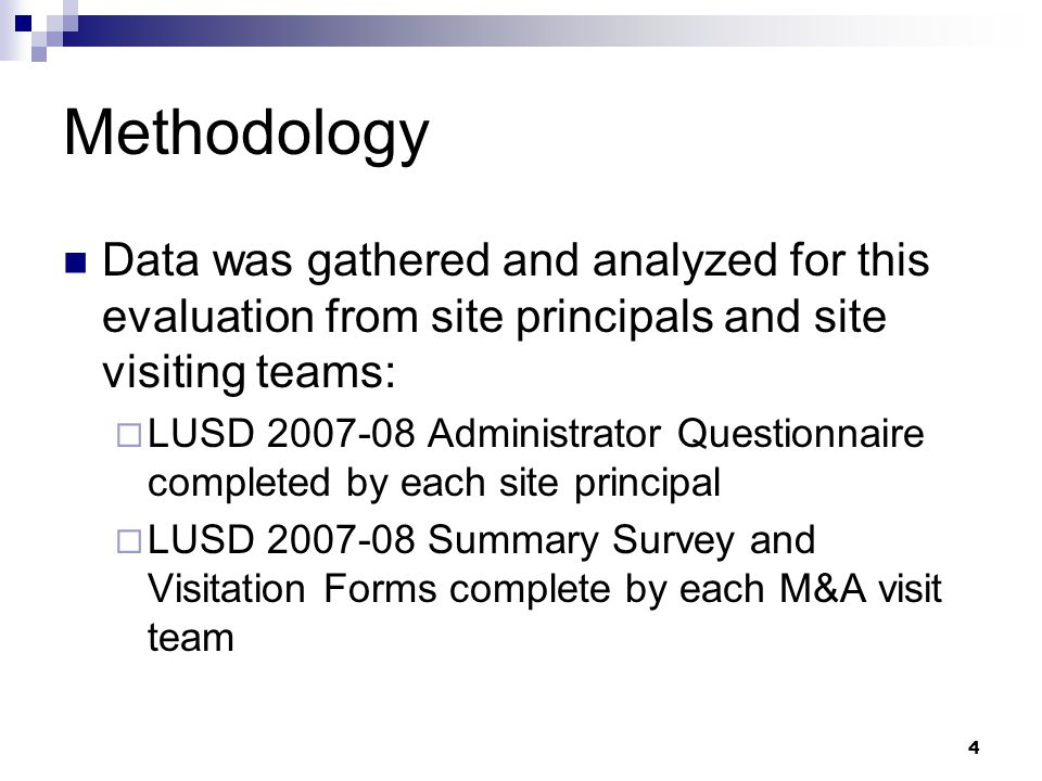4 Methodology Data was gathered and analyzed for this evaluation from site principals and site visiting teams:  LUSD 2007-08 Administrator Questionnaire completed by each site principal  LUSD 2007-08 Summary Survey and Visitation Forms complete by each M&A visit team