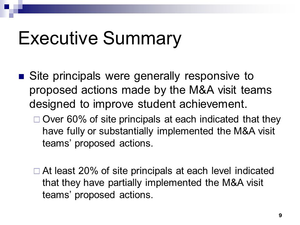 9 Executive Summary Site principals were generally responsive to proposed actions made by the M&A visit teams designed to improve student achievement.