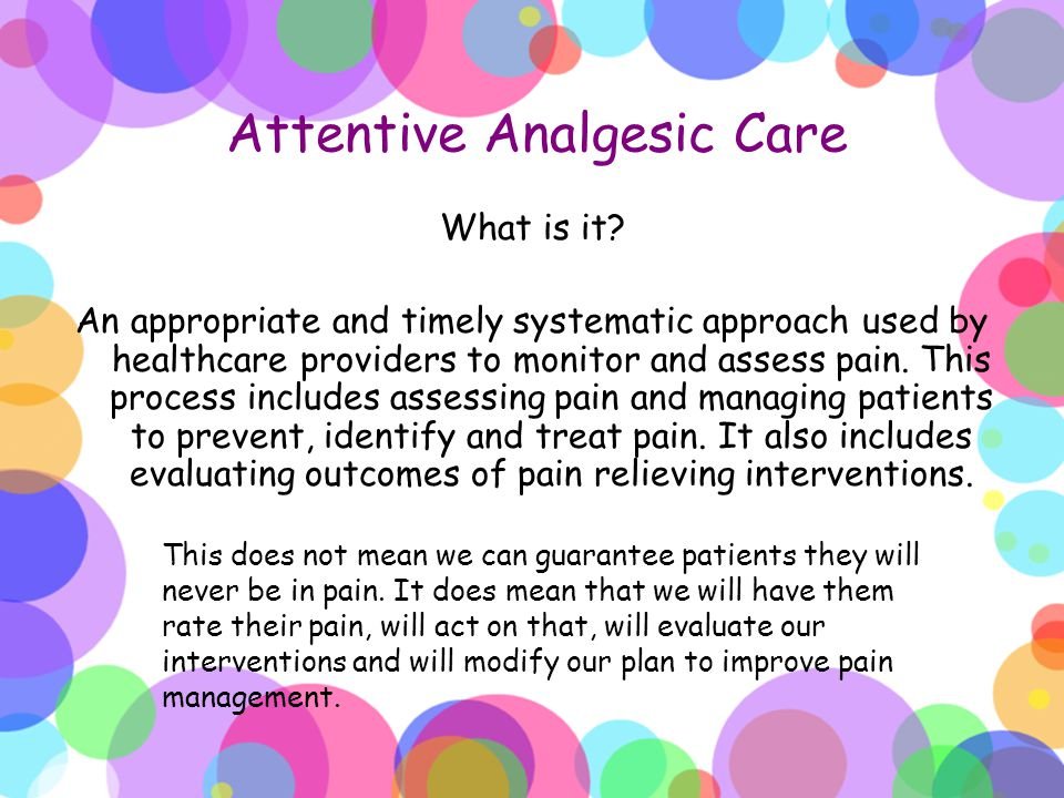 Attentive Analgesic Care What is it? An appropriate and timely systematic approach used by healthcare providers to monitor and assess pain. This proce
