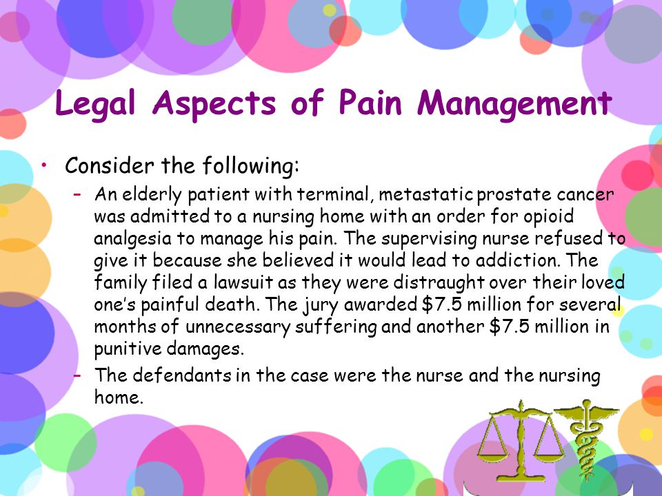 Legal Aspects of Pain Management Consider the following: –An elderly patient with terminal, metastatic prostate cancer was admitted to a nursing home