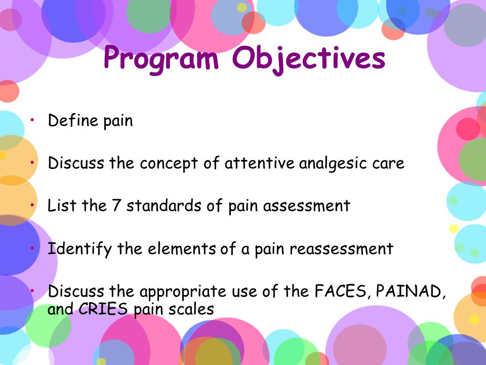 Program Objectives Identify required documentation for pain care Discuss emergency management of over sedation Identify the components of patient/family education and involvement in pain management Recognize age-specific indications of pain