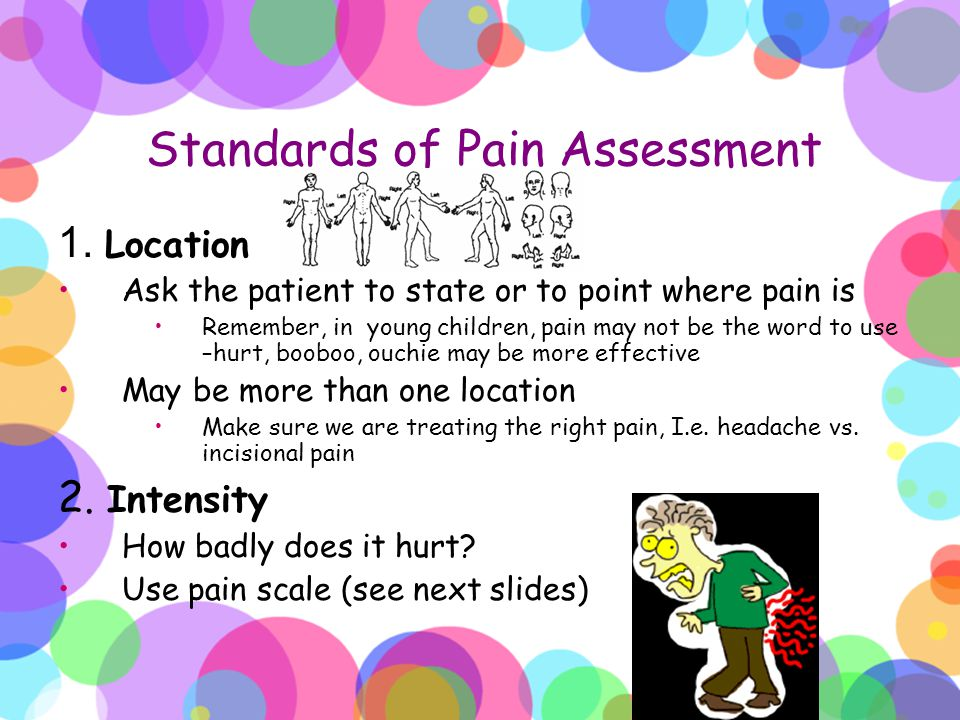Standards of Pain Assessment 1. Location Ask the patient to state or to point where pain is Remember, in young children, pain may not be the word to u