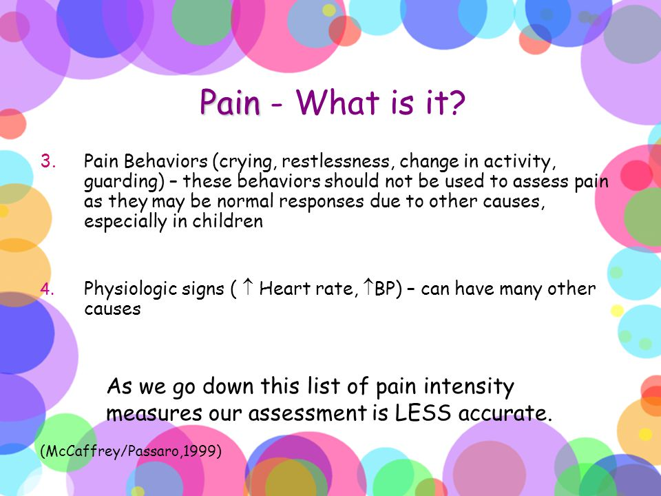 Pain Pain - What is it? 3.Pain Behaviors (crying, restlessness, change in activity, guarding) – these behaviors should not be used to assess pain as t