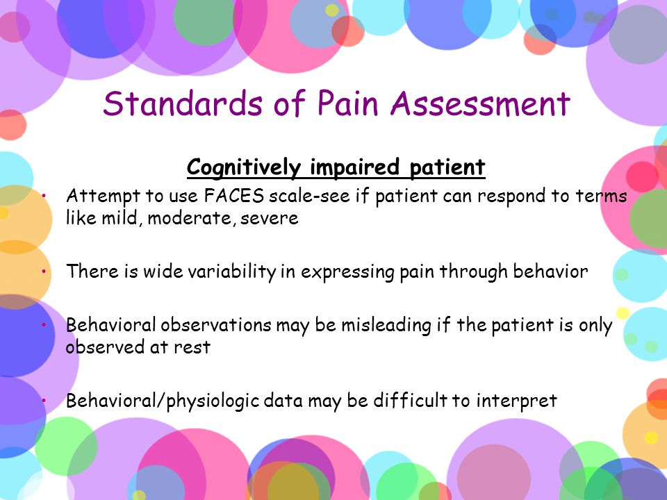 Standards of Pain Assessment Cognitively impaired patient Attempt to use FACES scale-see if patient can respond to terms like mild, moderate, severe T