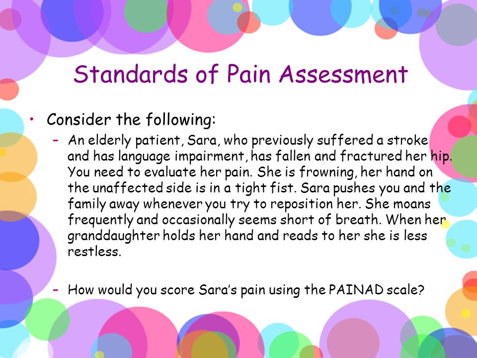 Standards of Pain Assessment Consider the following: –An elderly patient, Sara, who previously suffered a stroke and has language impairment, has fall
