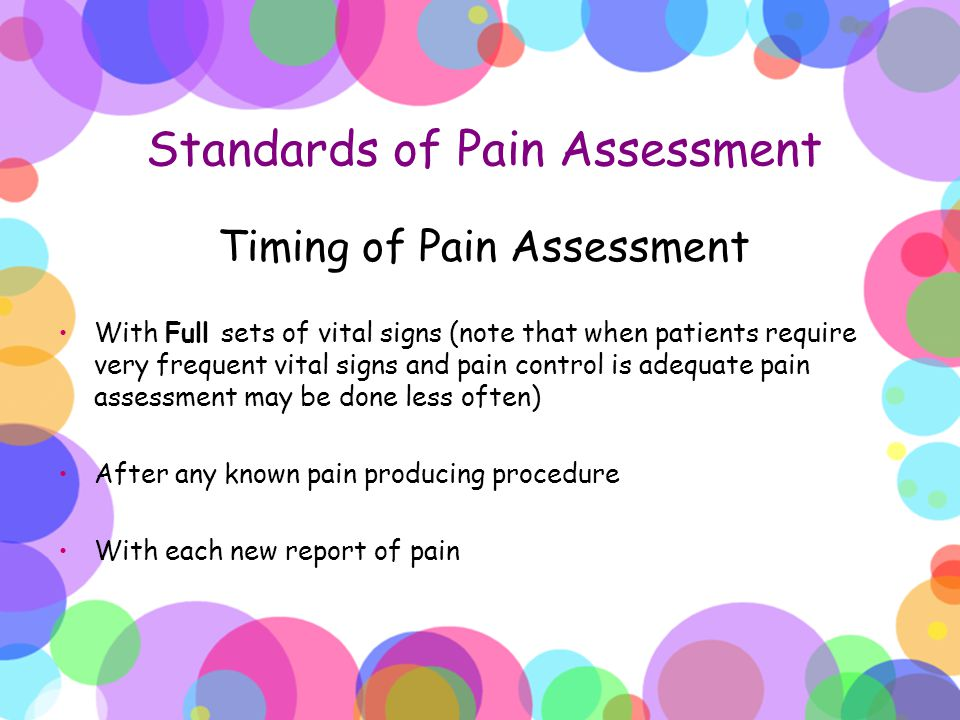 Standards of Pain Assessment Timing of Pain Assessment With Full sets of vital signs (note that when patients require very frequent vital signs and pa