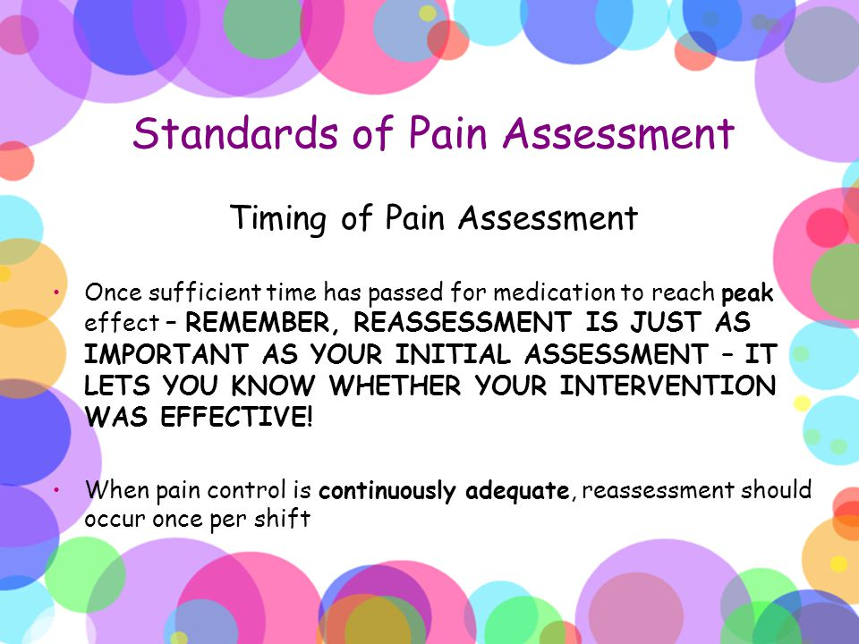 Standards of Pain Assessment Timing of Pain Assessment Once sufficient time has passed for medication to reach peak effect – REMEMBER, REASSESSMENT IS