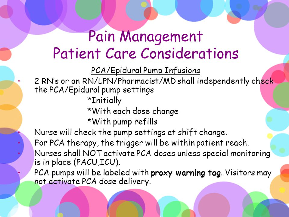 Pain Management Patient Care Considerations PCA/Epidural Pump Infusions 2 RN's or an RN/LPN/Pharmacist/MD shall independently check the PCA/Epidural p