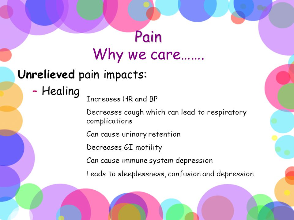 Pain Pain Why we care……. Unrelieved pain impacts: –Healing Increases HR and BP Decreases cough which can lead to respiratory complications Can cause u