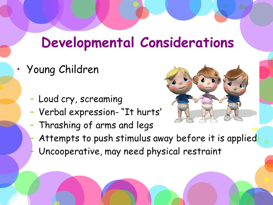 "Developmental Considerations Young Children –Loud cry, screaming –Verbal expression- ""It hurts"" –Thrashing of arms and legs –Attempts to push stimulus"