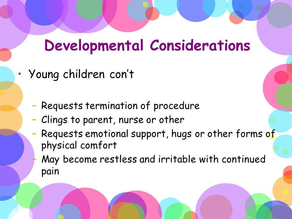 Developmental Considerations Young children con't –Requests termination of procedure –Clings to parent, nurse or other –Requests emotional support, hu