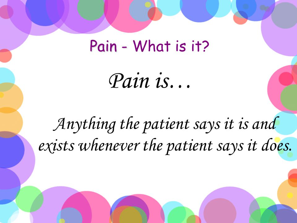 Pain - Pain - What is it? Pain is… Anything the patient says it is and exists whenever the patient says it does.