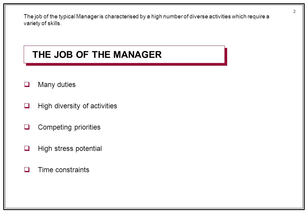 2 qMany duties qHigh diversity of activities qCompeting priorities qHigh stress potential qTime constraints The job of the typical Manager is characterised by a high number of diverse activities which require a variety of skills.